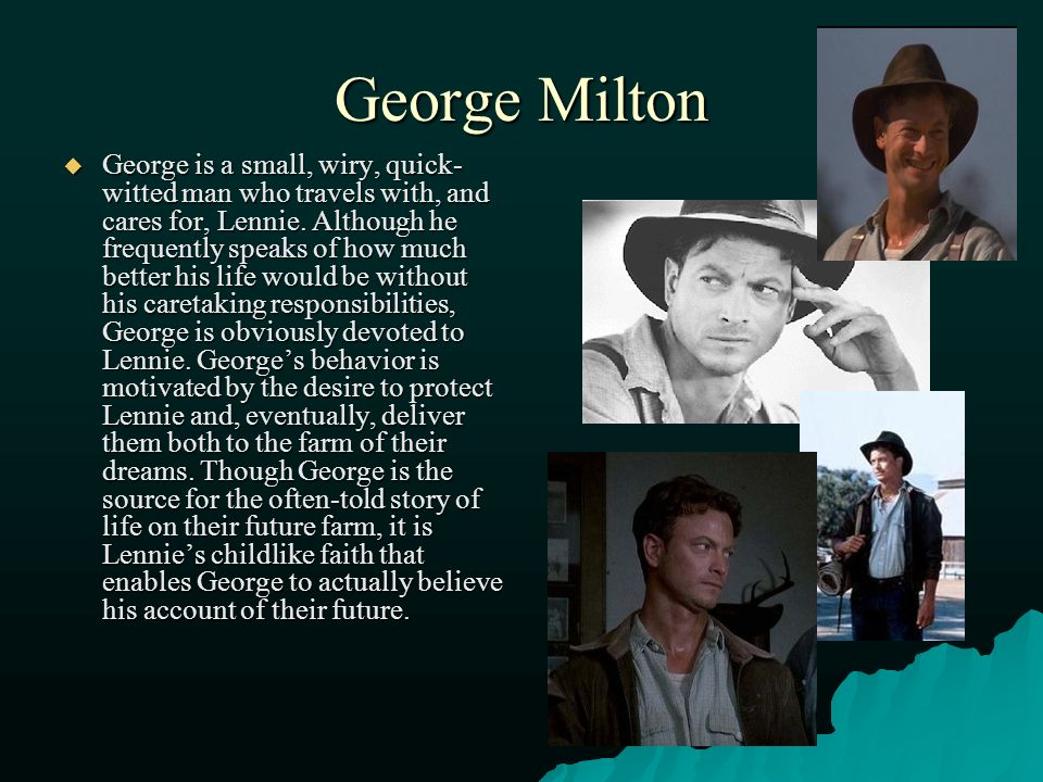 "george milton George milton character analysis george milton is a protagonist from the book of mice and men george milton is a quick-witted man who is lennie's guardian, best friend and protector george's physical description is described as ""quick of face with restless eyes and sharp strong features."