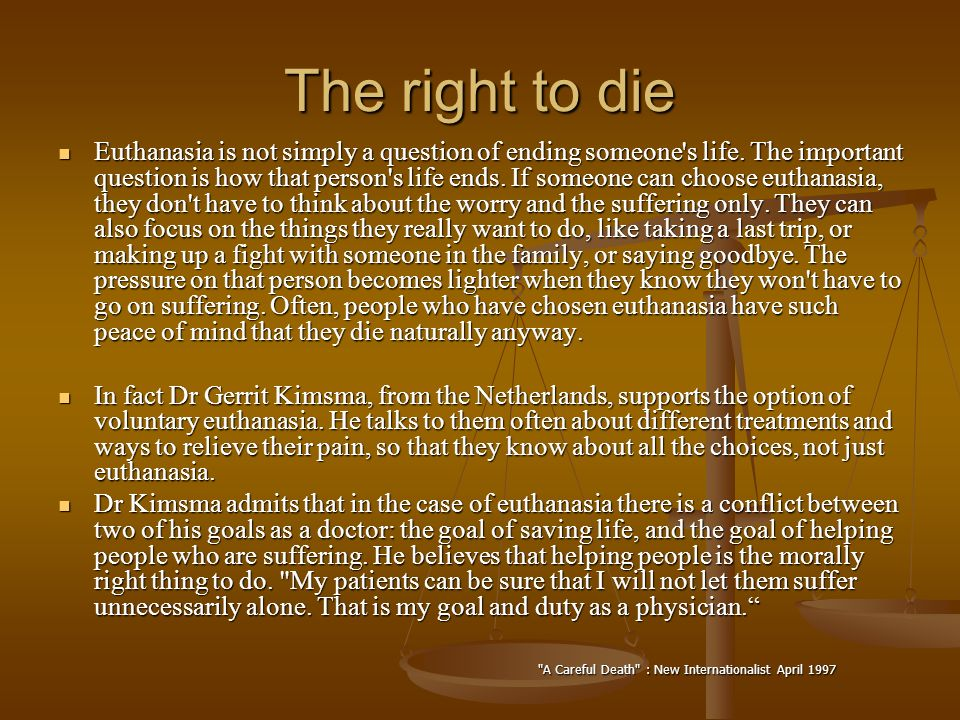 euthanasia people should have the right to choose Why everyone should have the right to die  year where a pivotal change  occurs in the debate on physician assisted death and euthanasia  many of  those who choose to die may be able to offer life, in the form of organs.