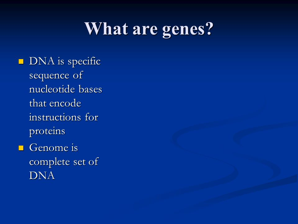 What are genes DNA is specific sequence of nucleotide bases that encode instructions for proteins.