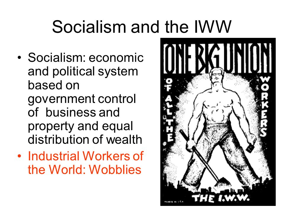 Socialism and the IWW Socialism: economic and political system based on government control of business and property and equal distribution of wealth.