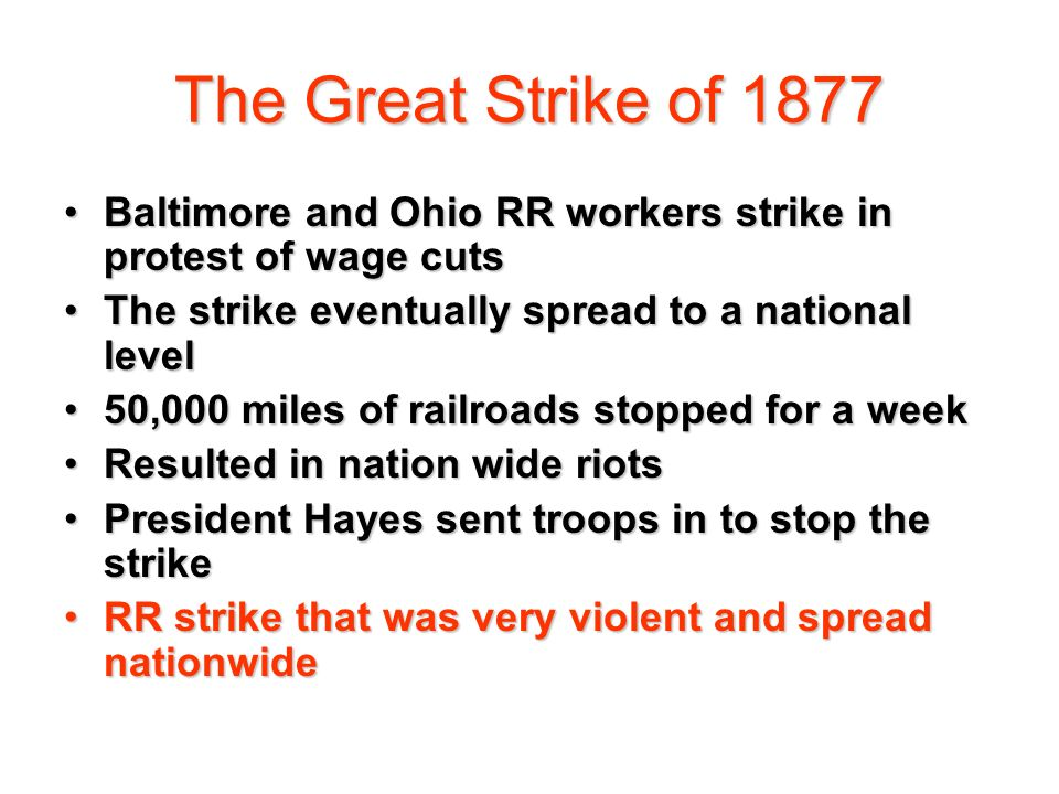 The Great Strike of 1877 Baltimore and Ohio RR workers strike in protest of wage cuts. The strike eventually spread to a national level.