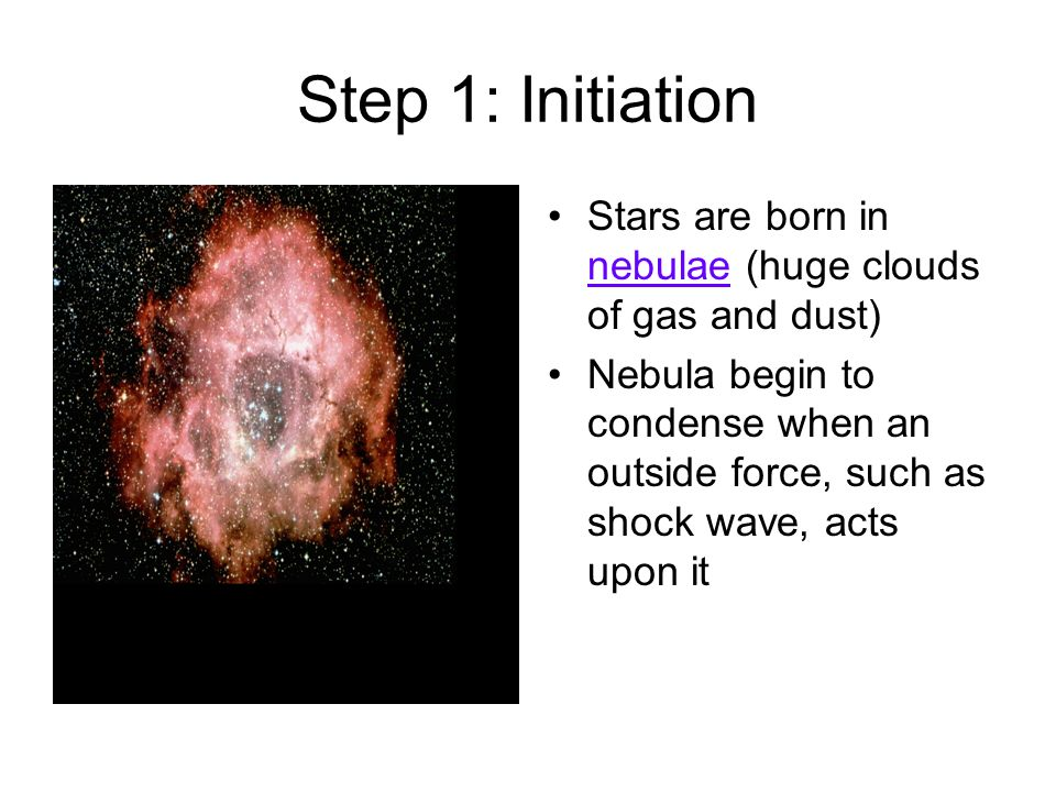 Step 1: Initiation Stars are born in nebulae (huge clouds of gas and dust)