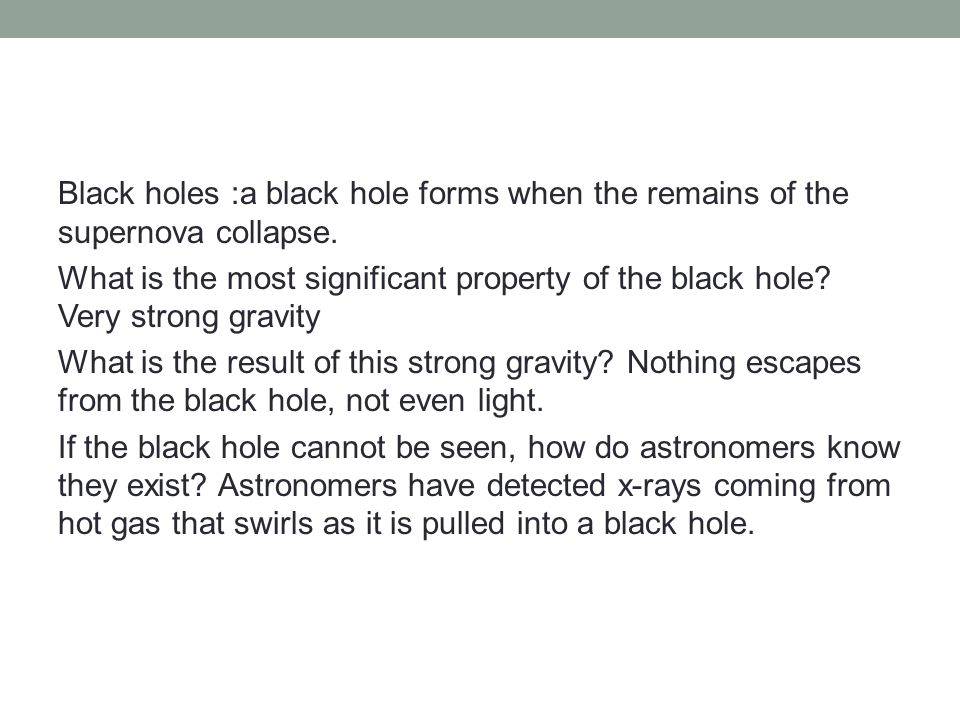 Black holes :a black hole forms when the remains of the supernova collapse.