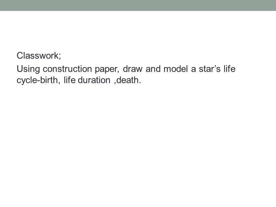Classwork; Using construction paper, draw and model a star's life cycle-birth, life duration ,death.