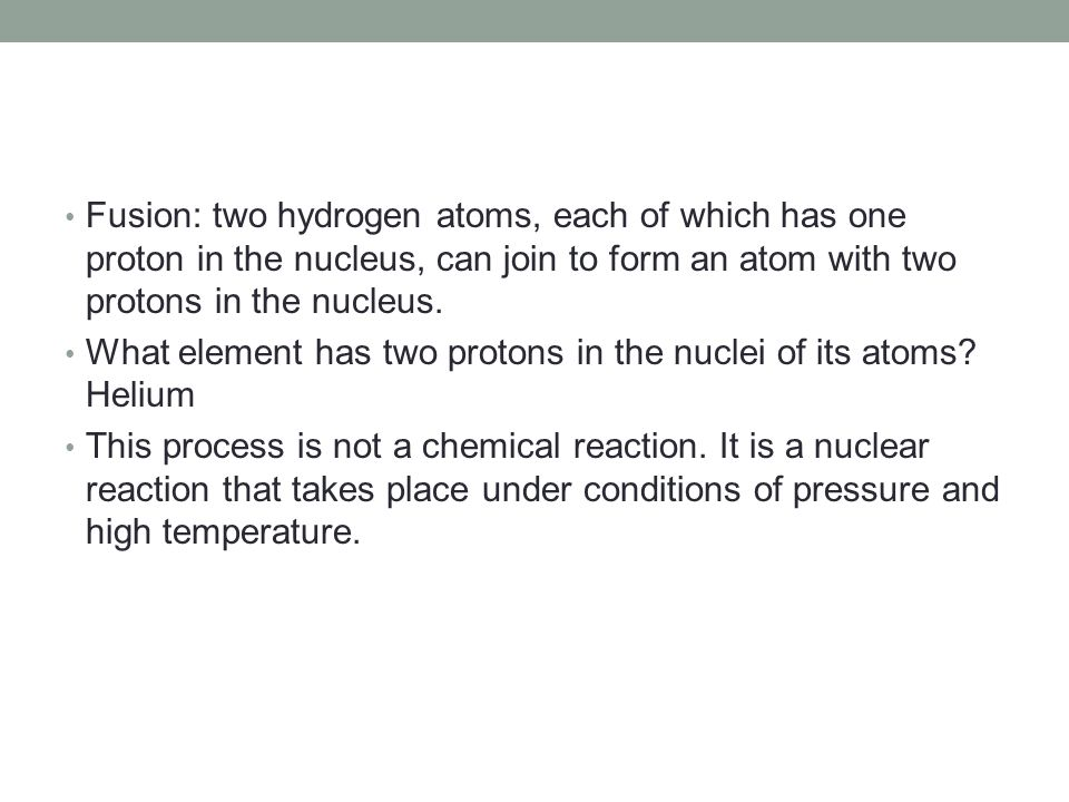 Fusion: two hydrogen atoms, each of which has one proton in the nucleus, can join to form an atom with two protons in the nucleus.