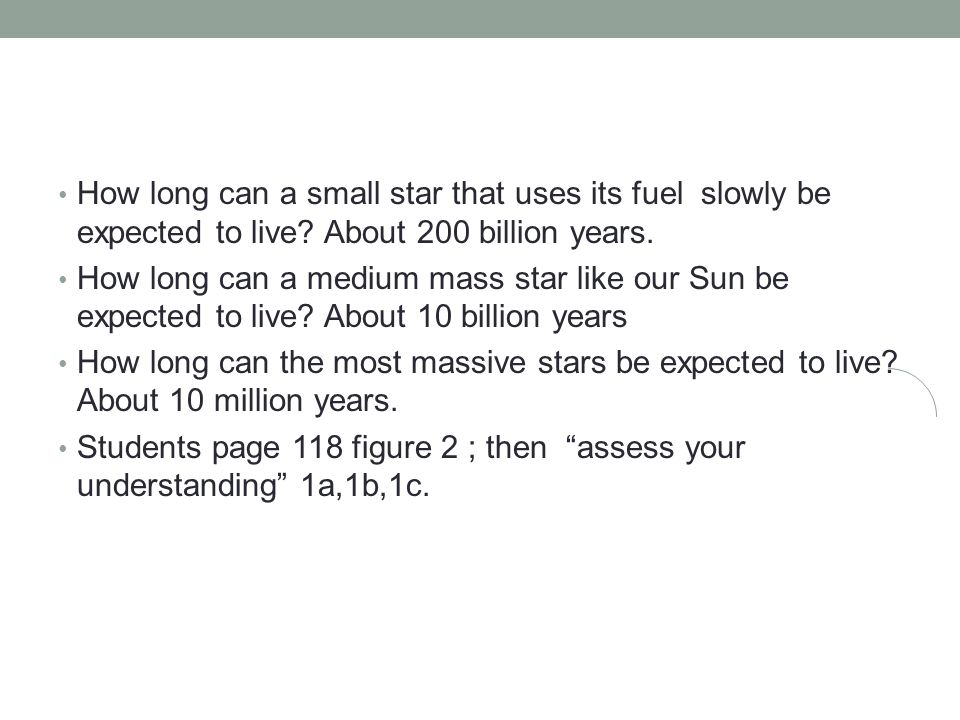 How long can a small star that uses its fuel slowly be expected to live About 200 billion years.