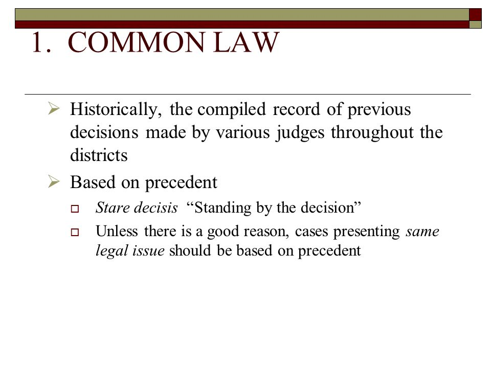 1. COMMON LAW Historically, the compiled record of previous decisions made by various judges throughout the districts.