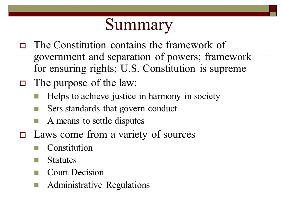 Summary The Constitution contains the framework of government and separation of powers; framework for ensuring rights; U.S. Constitution is supreme.