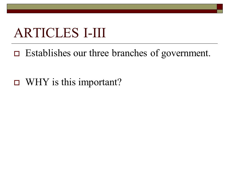 ARTICLES I-III Establishes our three branches of government.