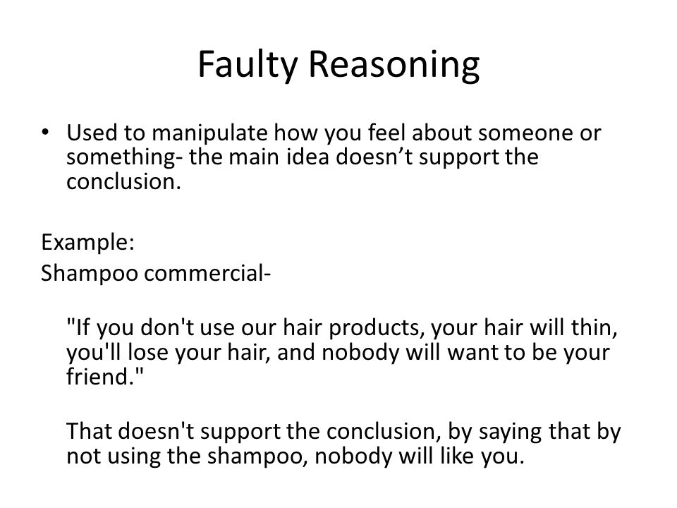 Faulty Reasoning Used to manipulate how you feel about someone or something- the main idea doesn't support the conclusion.