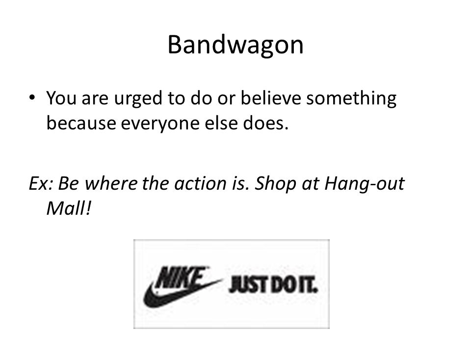 Bandwagon You are urged to do or believe something because everyone else does.