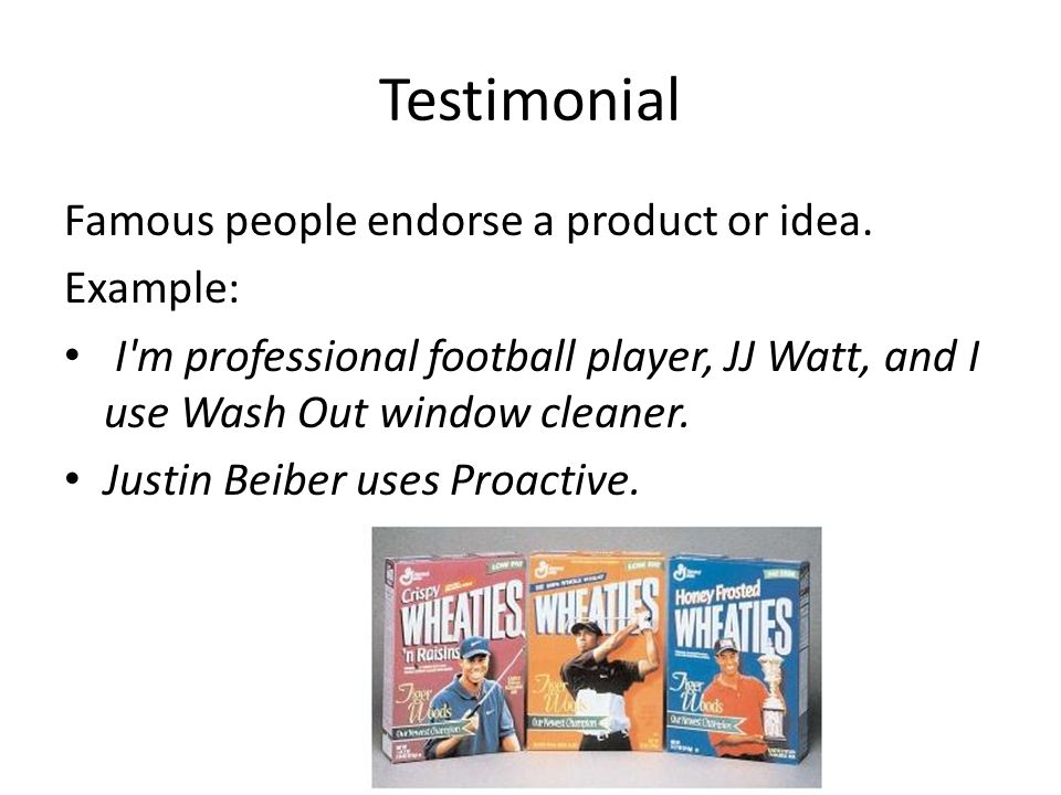 Testimonial Famous people endorse a product or idea. Example: