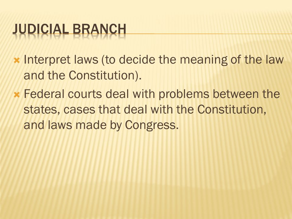 Judicial Branch Interpret laws (to decide the meaning of the law and the Constitution).