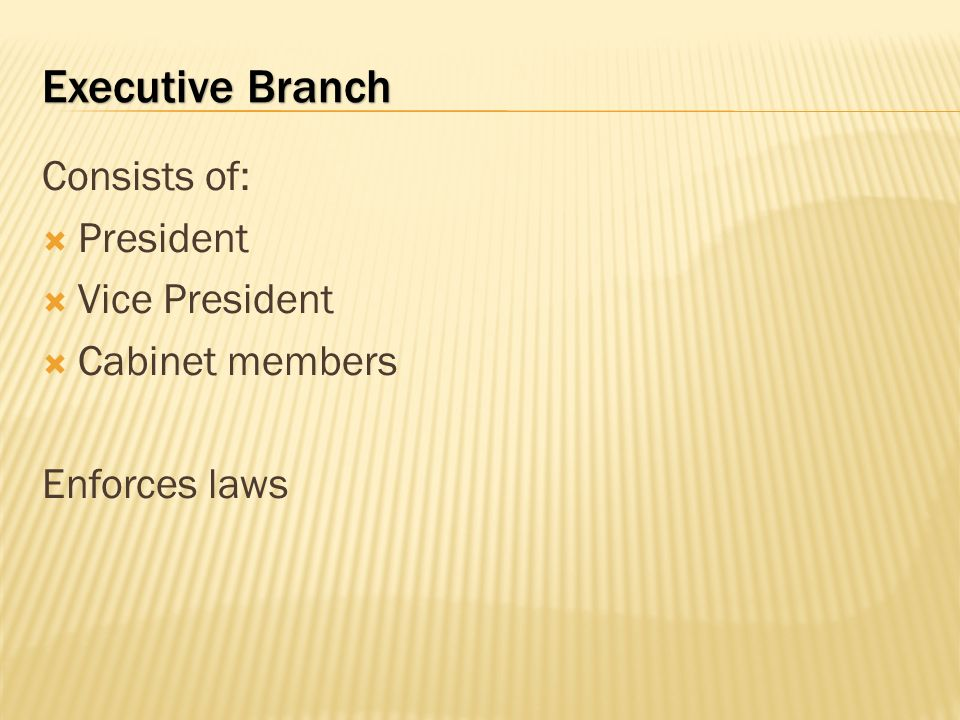 Executive Branch Consists of: President Vice President Cabinet members