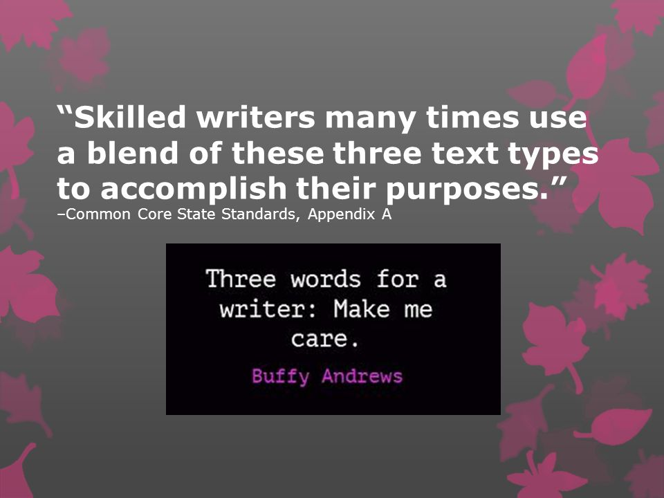 Skilled writers many times use a blend of these three text types to accomplish their purposes. –Common Core State Standards, Appendix A