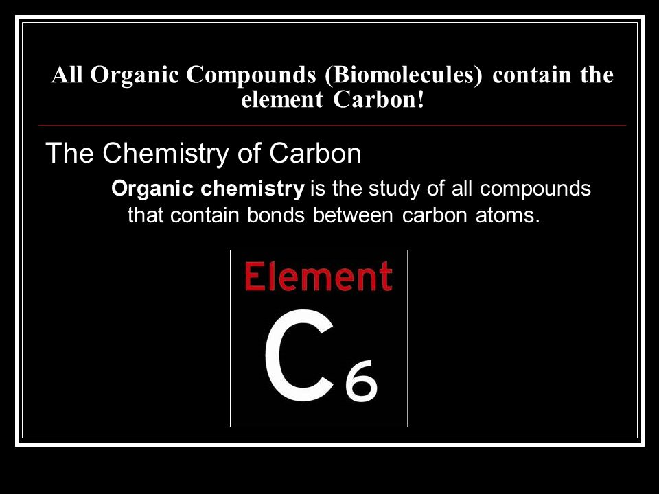 All Organic Compounds (Biomolecules) contain the element Carbon!
