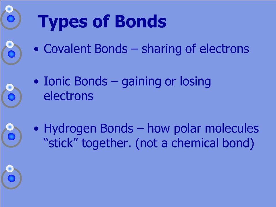 Types of Bonds Covalent Bonds – sharing of electrons