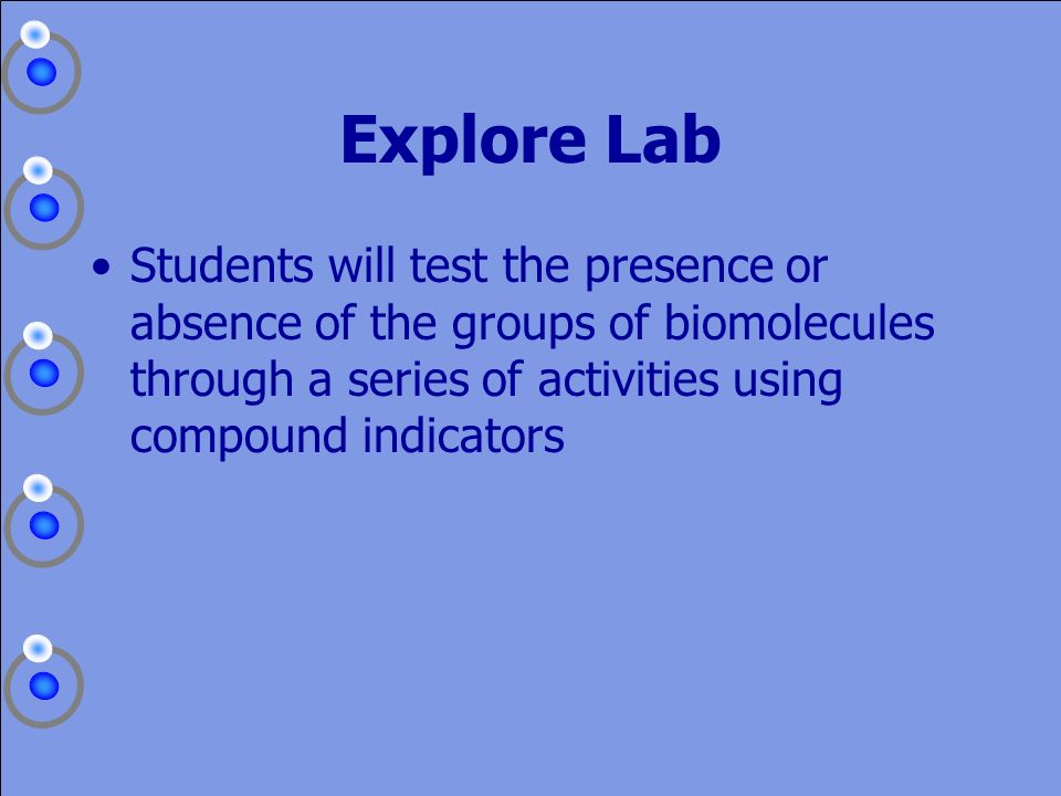 Explore Lab Students will test the presence or absence of the groups of biomolecules through a series of activities using compound indicators.