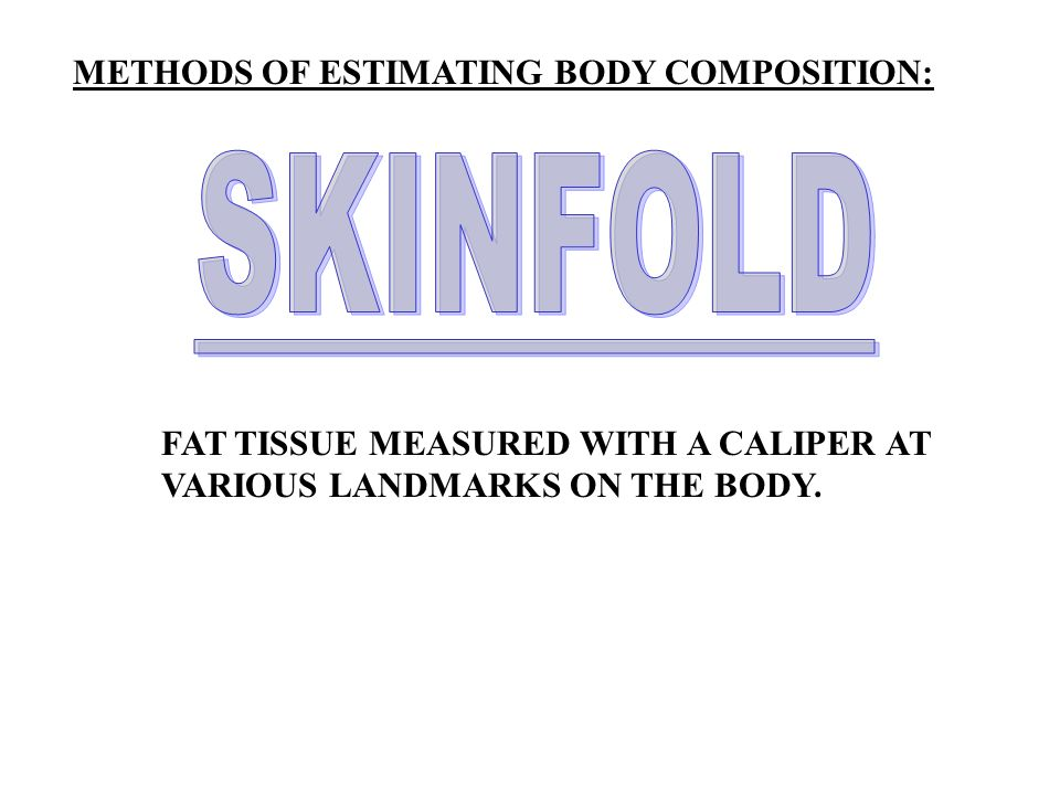 SKINFOLD METHODS OF ESTIMATING BODY COMPOSITION: