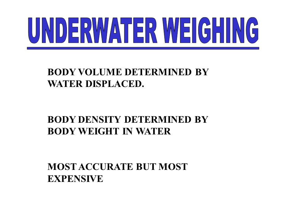 UNDERWATER WEIGHING BODY VOLUME DETERMINED BY WATER DISPLACED.