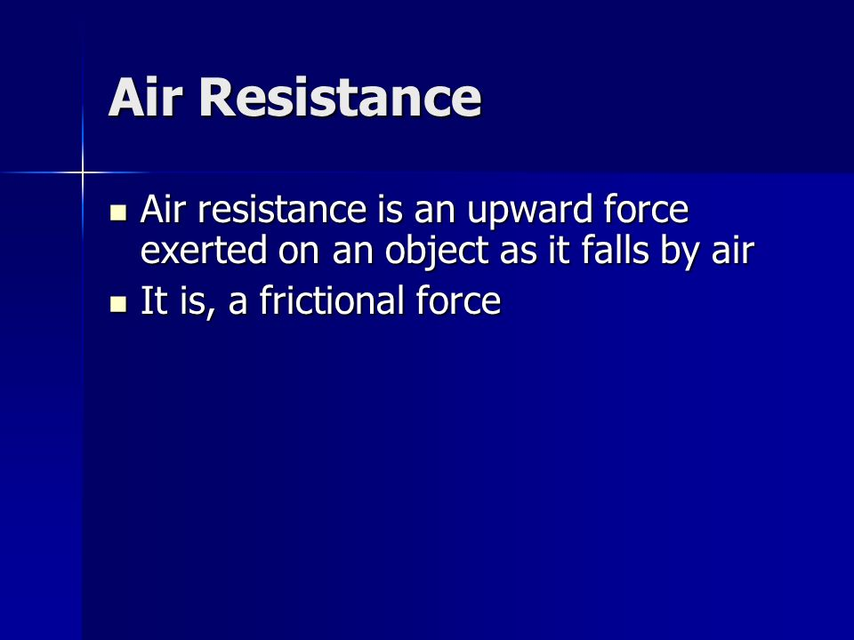 Air Resistance Air resistance is an upward force exerted on an object as it falls by air.