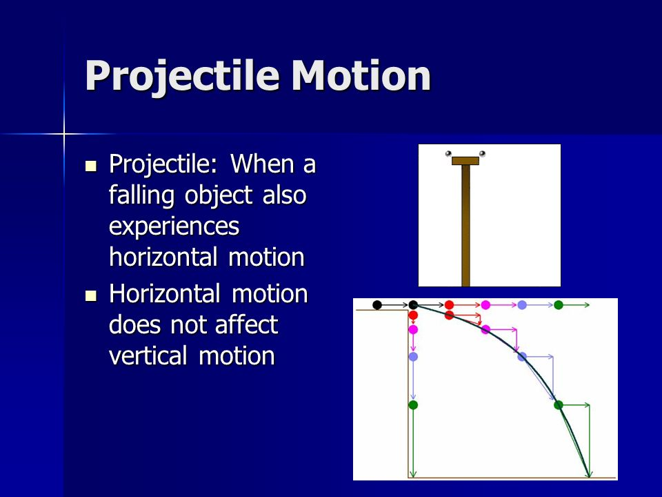 Projectile Motion Projectile: When a falling object also experiences horizontal motion.