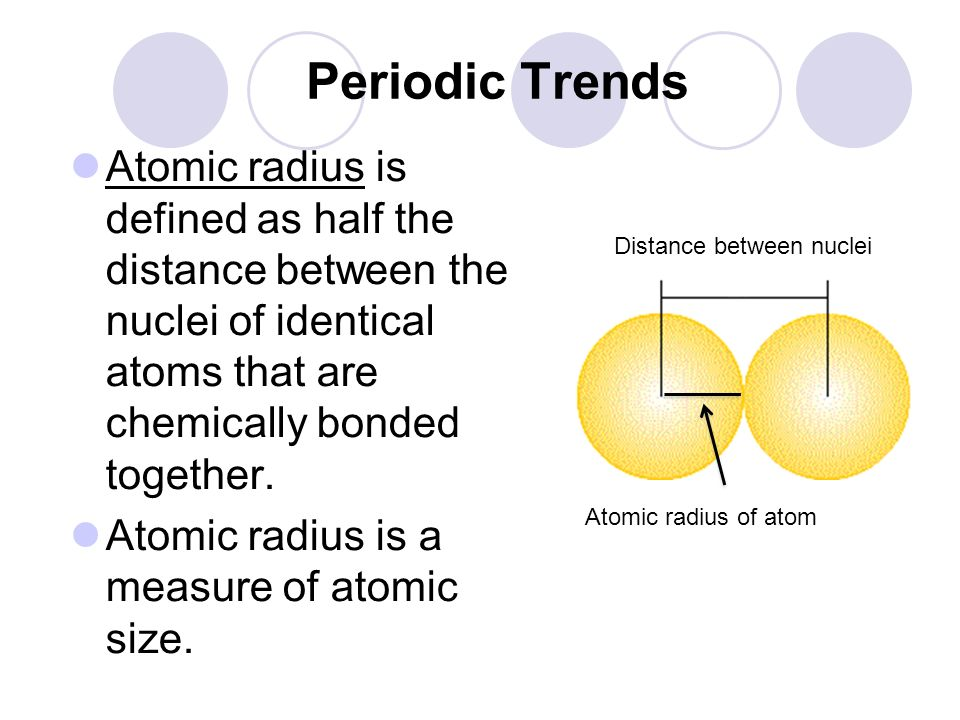 Periodic Trends Atomic radius is defined as half the distance between the nuclei of identical atoms that are chemically bonded together.