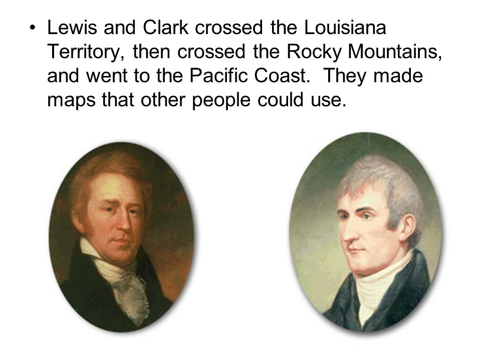 Lewis and Clark crossed the Louisiana Territory, then crossed the Rocky Mountains, and went to the Pacific Coast.