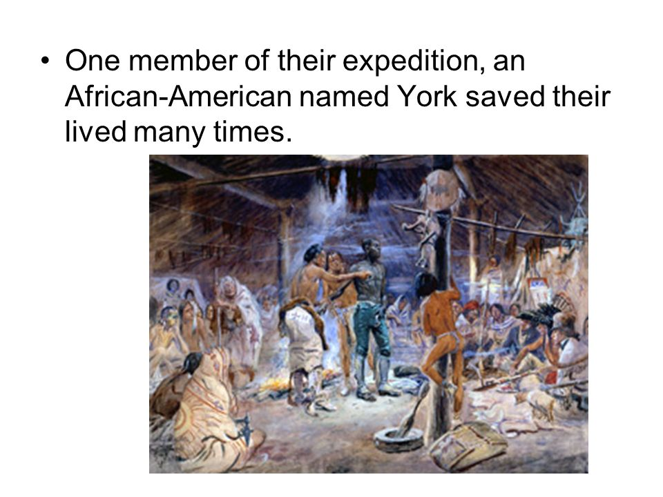 One member of their expedition, an African-American named York saved their lived many times.