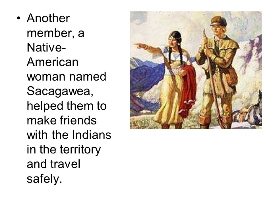 Another member, a Native-American woman named Sacagawea, helped them to make friends with the Indians in the territory and travel safely.