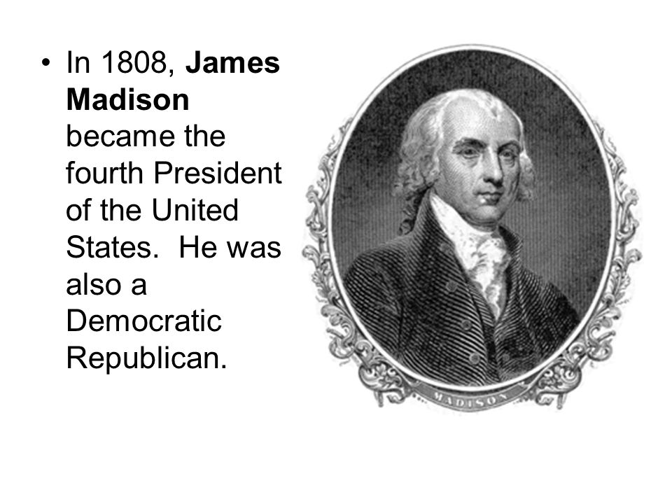 In 1808, James Madison became the fourth President of the United States.