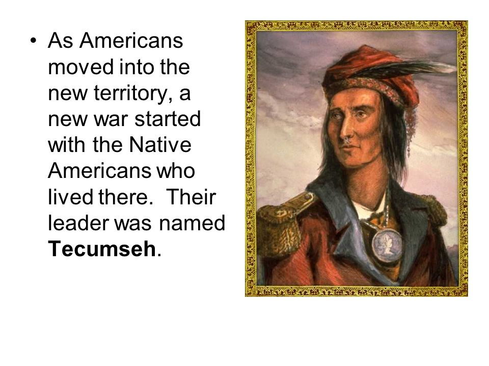 As Americans moved into the new territory, a new war started with the Native Americans who lived there.