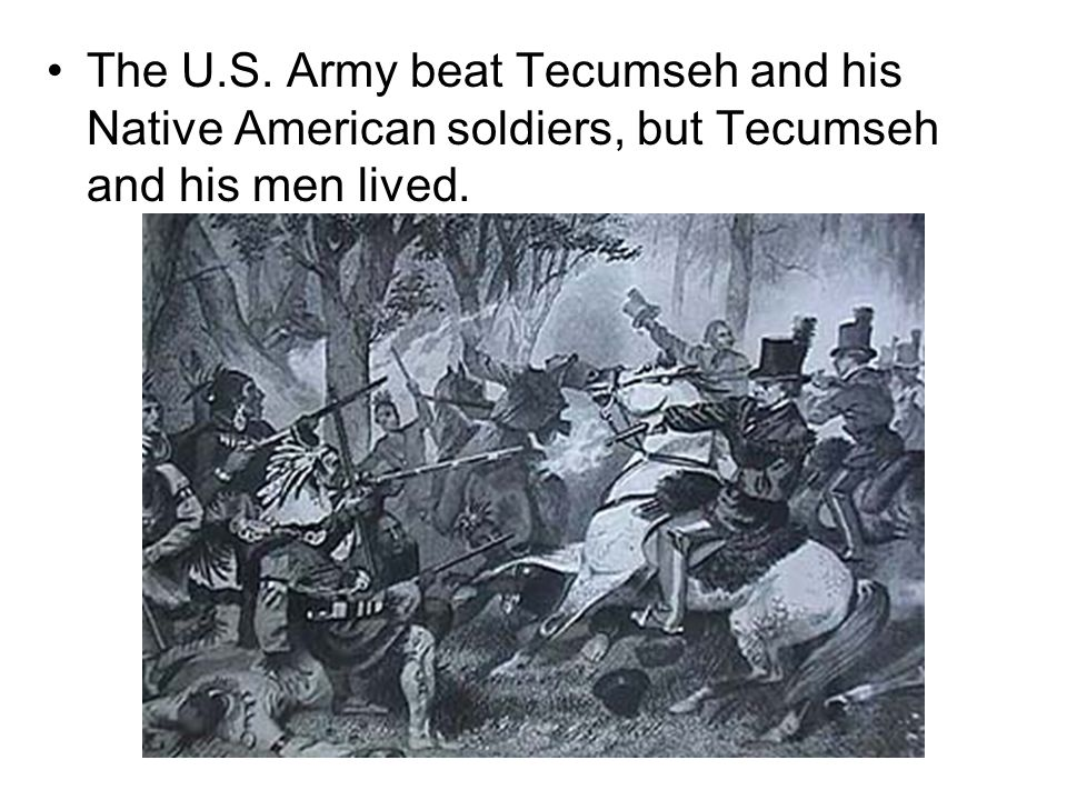 The U.S. Army beat Tecumseh and his Native American soldiers, but Tecumseh and his men lived.
