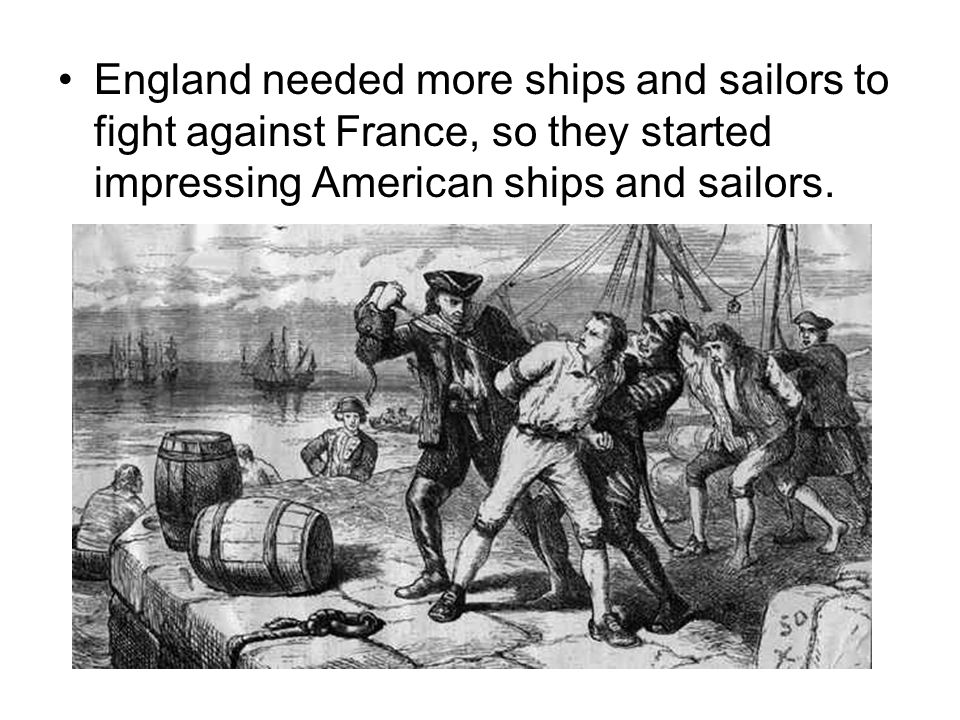 England needed more ships and sailors to fight against France, so they started impressing American ships and sailors.