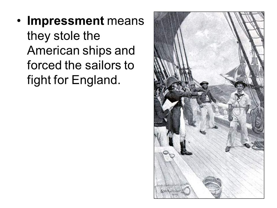 Impressment means they stole the American ships and forced the sailors to fight for England.