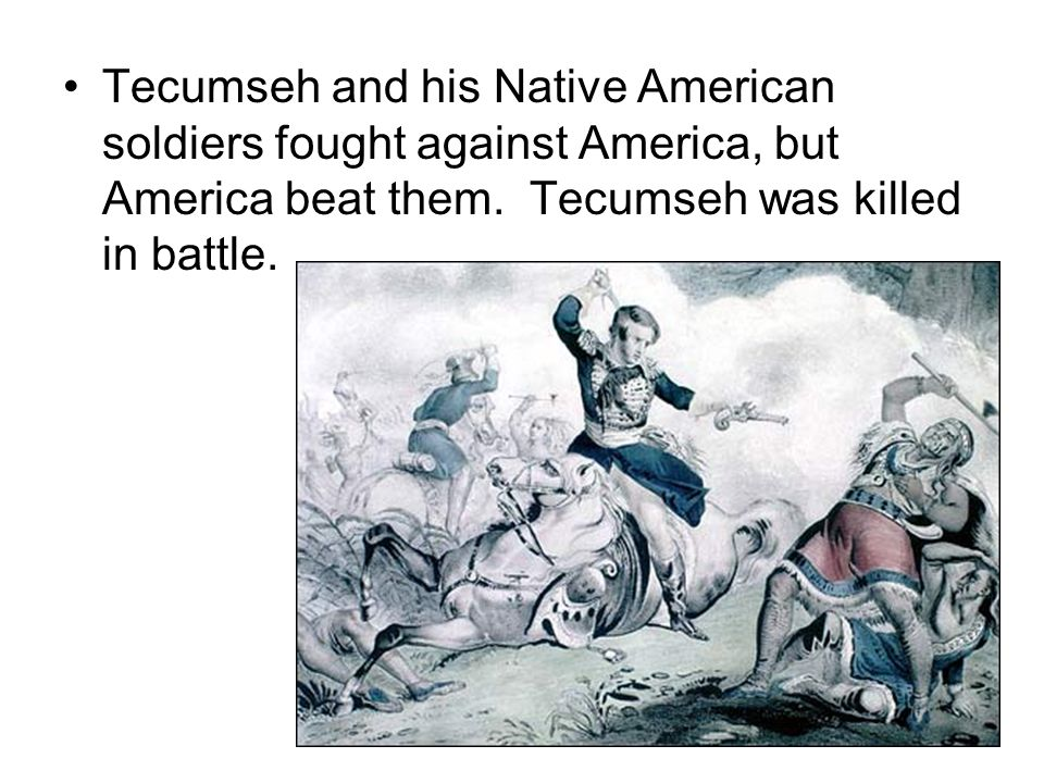Tecumseh and his Native American soldiers fought against America, but America beat them.