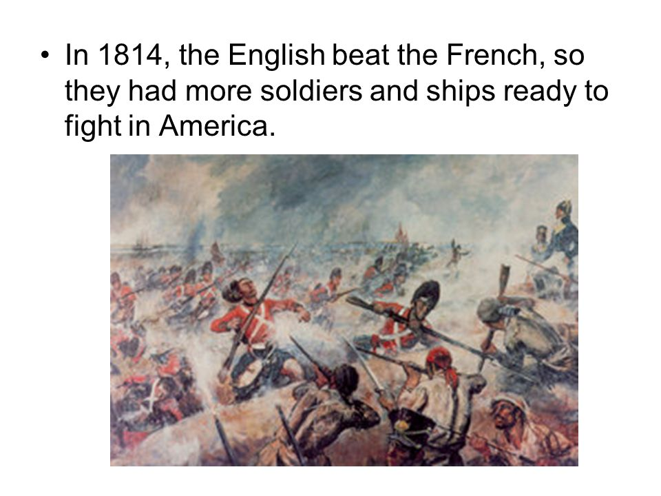 In 1814, the English beat the French, so they had more soldiers and ships ready to fight in America.