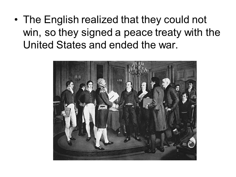 The English realized that they could not win, so they signed a peace treaty with the United States and ended the war.