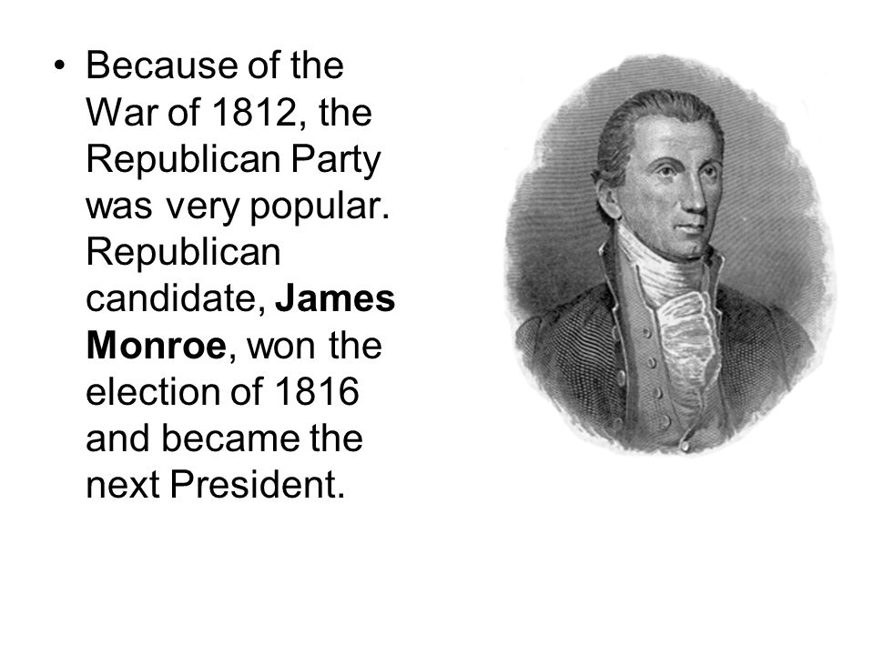 Because of the War of 1812, the Republican Party was very popular