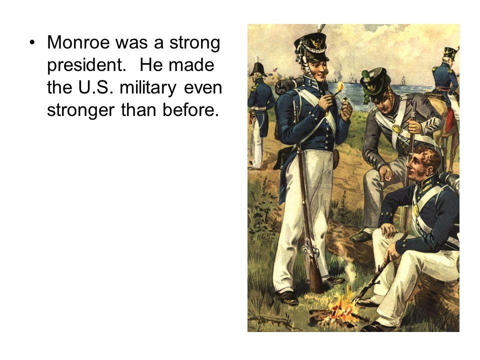Monroe was a strong president. He made the U. S