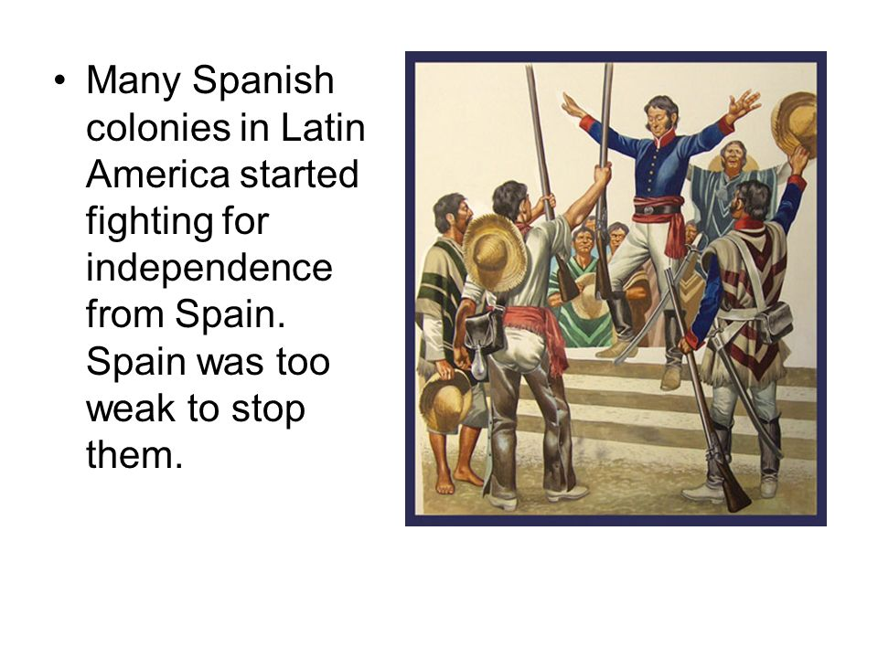 Many Spanish colonies in Latin America started fighting for independence from Spain.