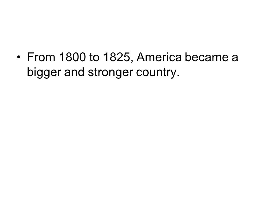 From 1800 to 1825, America became a bigger and stronger country.
