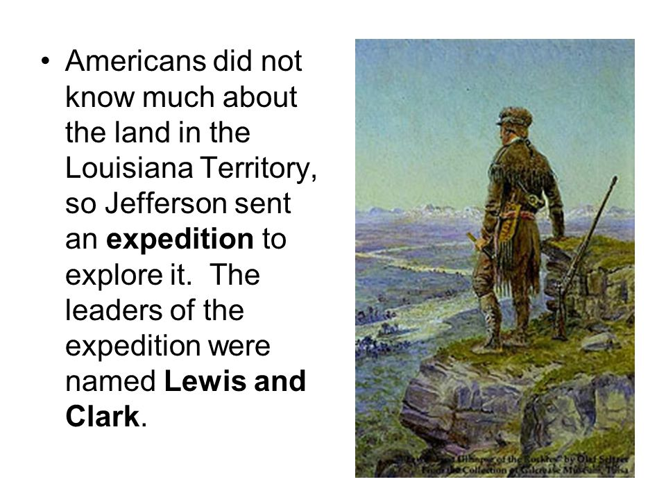 Americans did not know much about the land in the Louisiana Territory, so Jefferson sent an expedition to explore it.