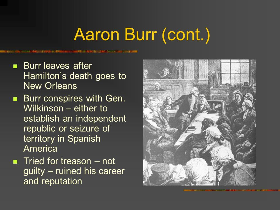 Aaron Burr (cont.) Burr leaves after Hamilton's death goes to New Orleans.