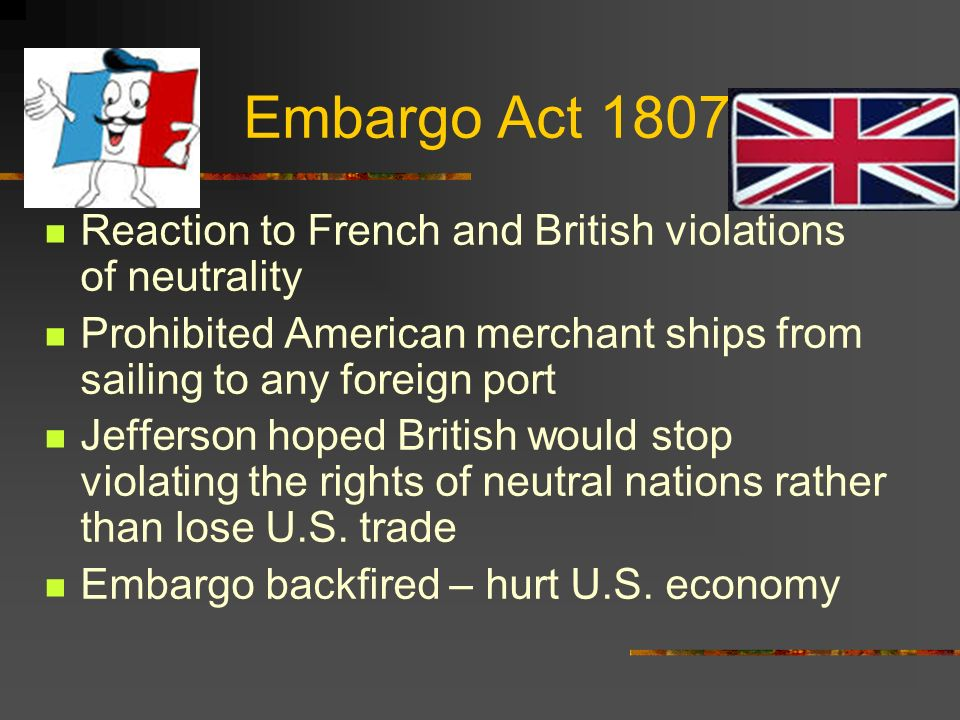 Embargo Act 1807 Reaction to French and British violations of neutrality. Prohibited American merchant ships from sailing to any foreign port.