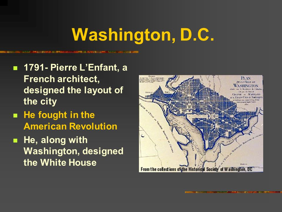 Washington, D.C Pierre L'Enfant, a French architect, designed the layout of the city. He fought in the American Revolution.