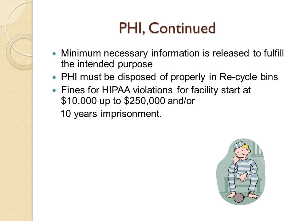 PHI, Continued Minimum necessary information is released to fulfill the intended purpose. PHI must be disposed of properly in Re-cycle bins.