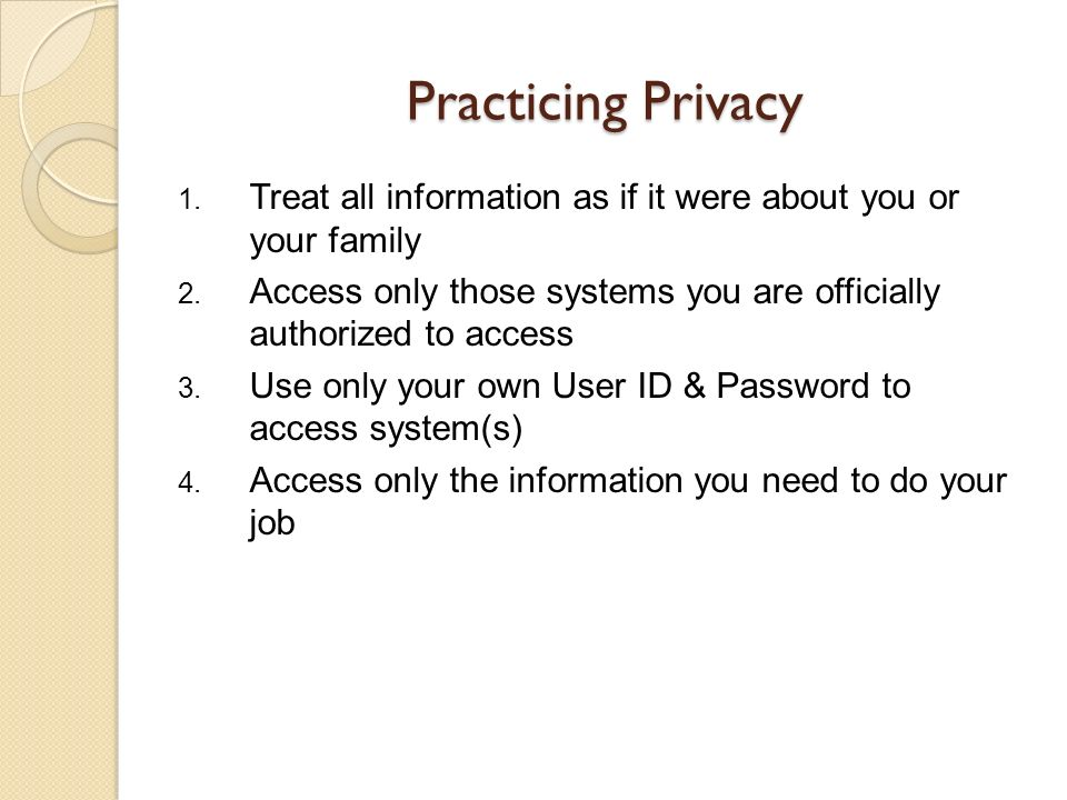 Practicing Privacy Treat all information as if it were about you or your family. Access only those systems you are officially authorized to access.