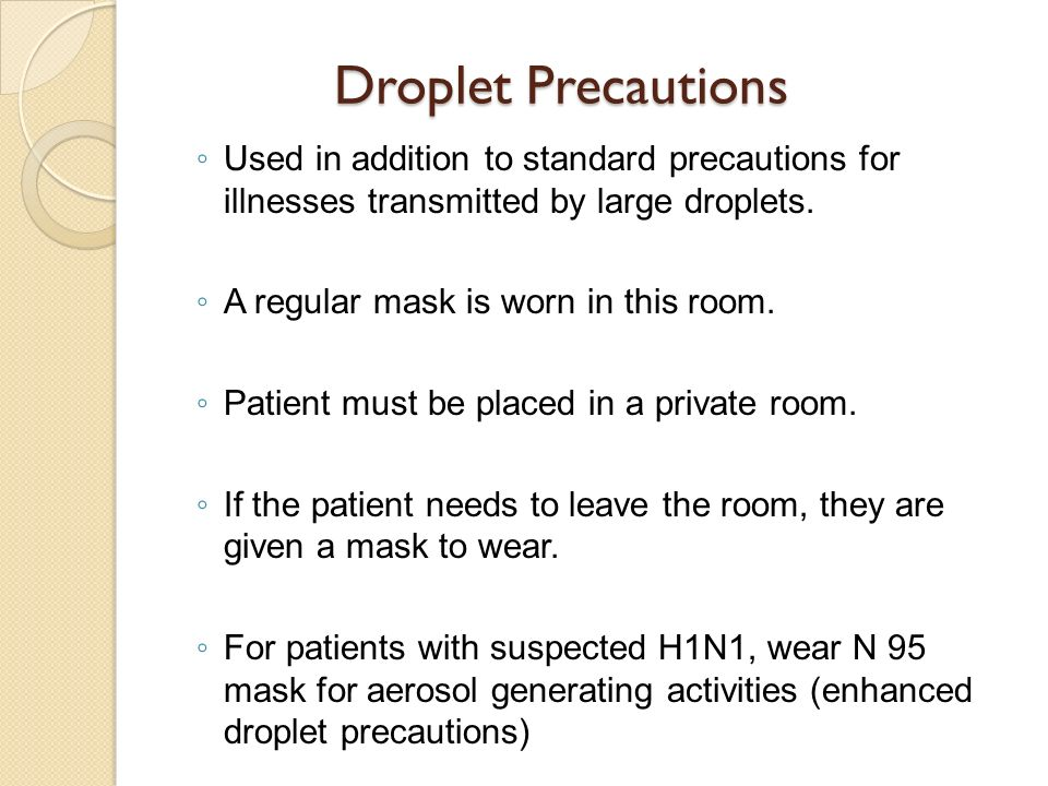 Droplet Precautions Used in addition to standard precautions for illnesses transmitted by large droplets.