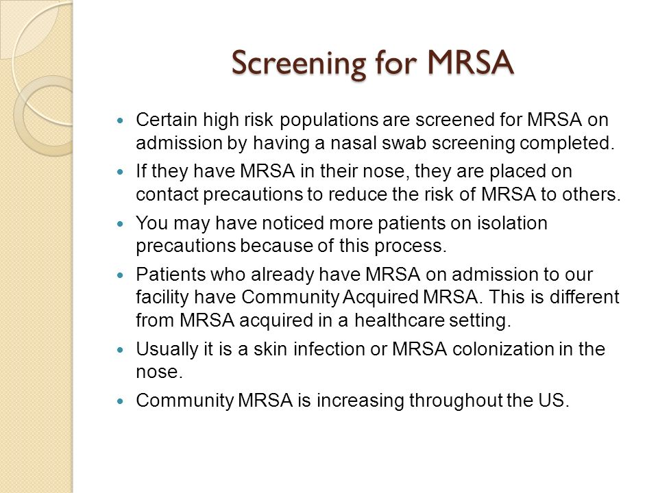 Screening for MRSA Certain high risk populations are screened for MRSA on admission by having a nasal swab screening completed.
